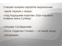 Створив галерею портретів національних героїв України у творах: «Над Кодацьки...