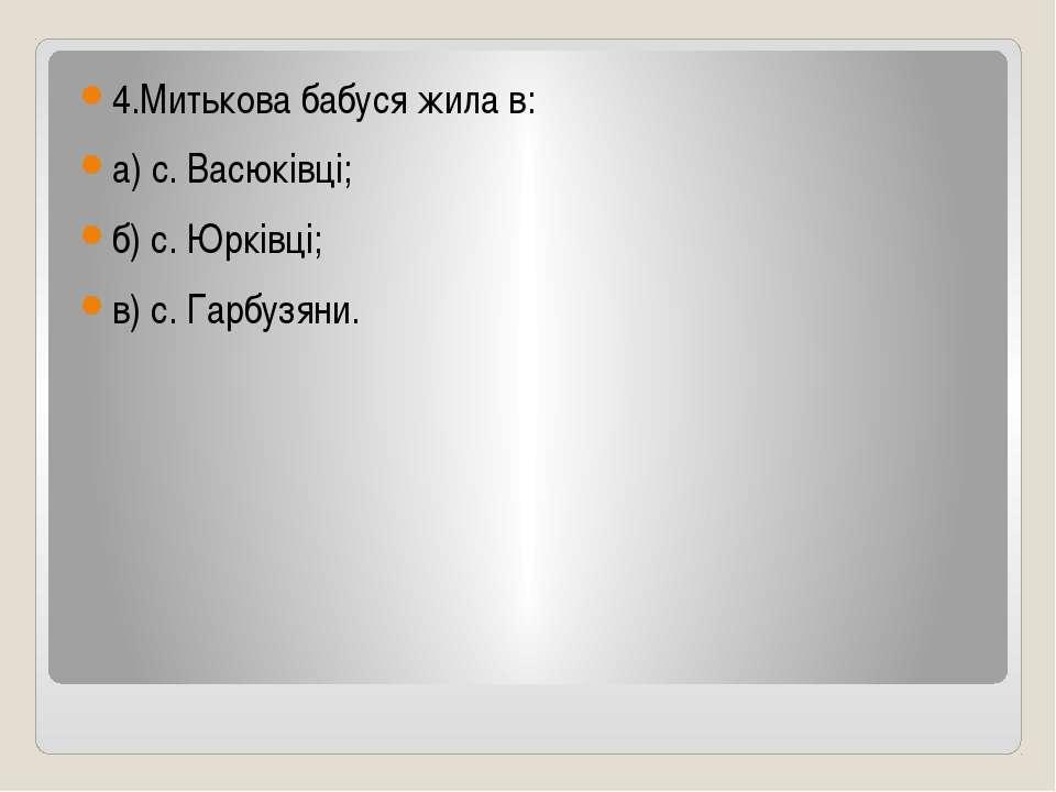 4.Митькова бабуся жила в: а) с. Васюківці; б) с. Юрківці; в) с. Гарбузяни.