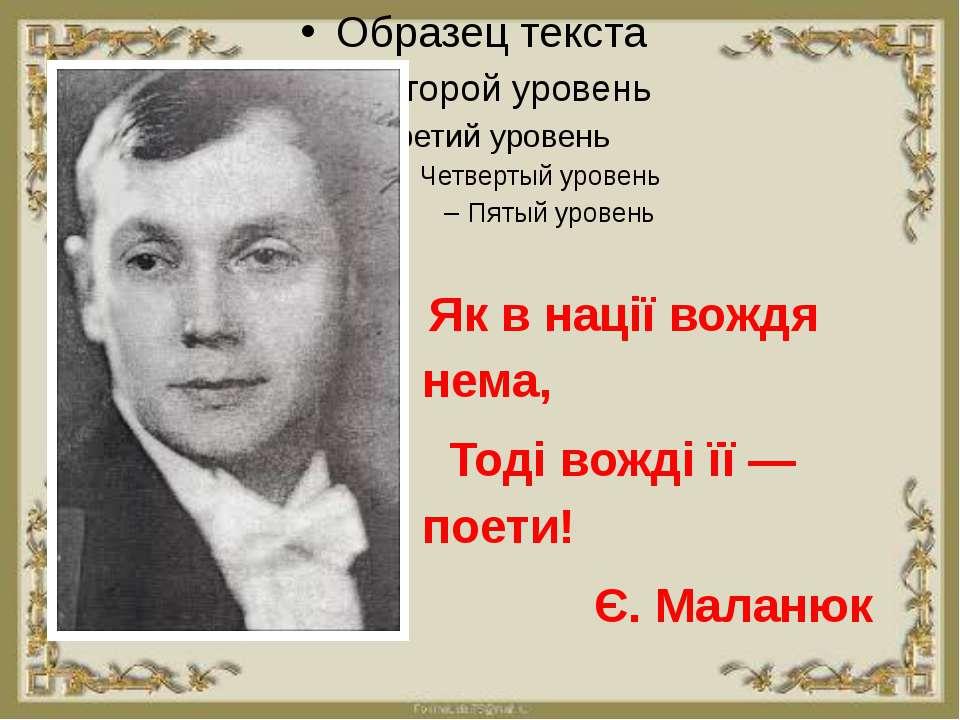 Як в нації вождя нема, Тоді вожді її — поети! Є. Маланюк
