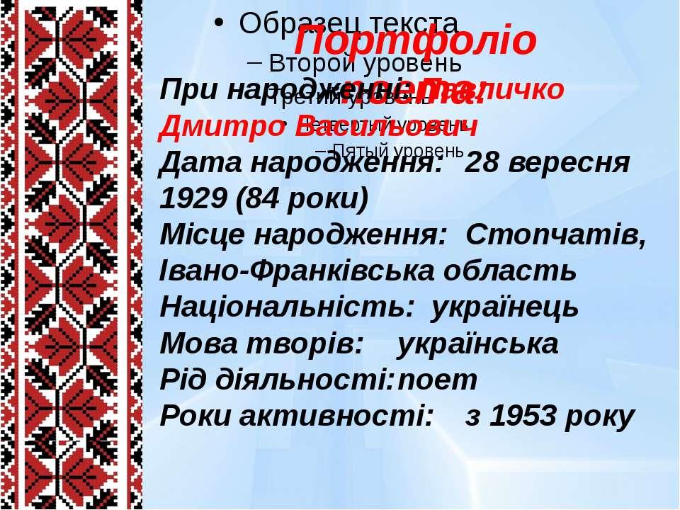 Портфоліо поета: При народженні: Павличко Дмитро Васильович Дата народження: ...