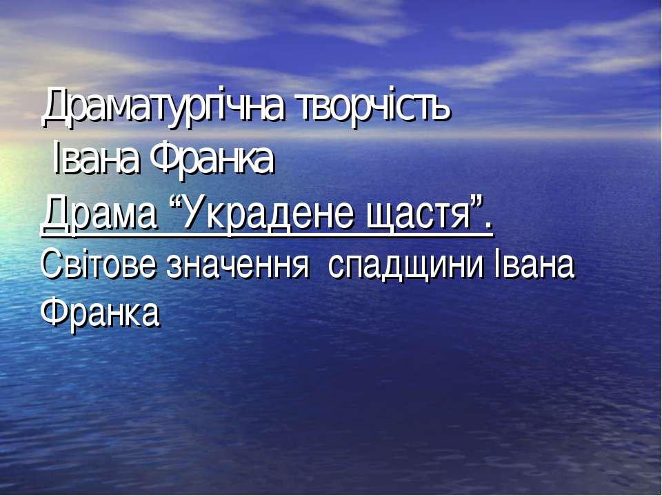 """Драматургічна творчість Івана Франка Драма """"Украдене щастя"""". Світове значення..."""