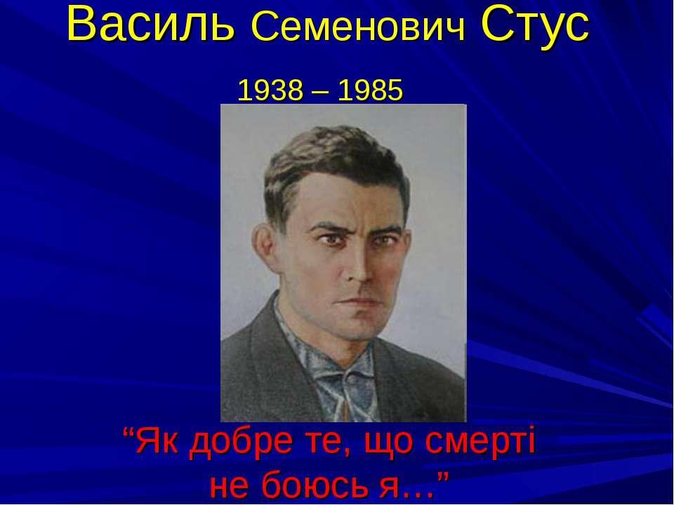 """Василь Семенович Стус 1938 – 1985 """"Як добре те, що смерті не боюсь я…"""""""