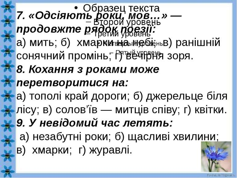 7. «Одсіяють роки, мов…» — продовжте рядок поезії: а) мить; б) хмарки на небі...