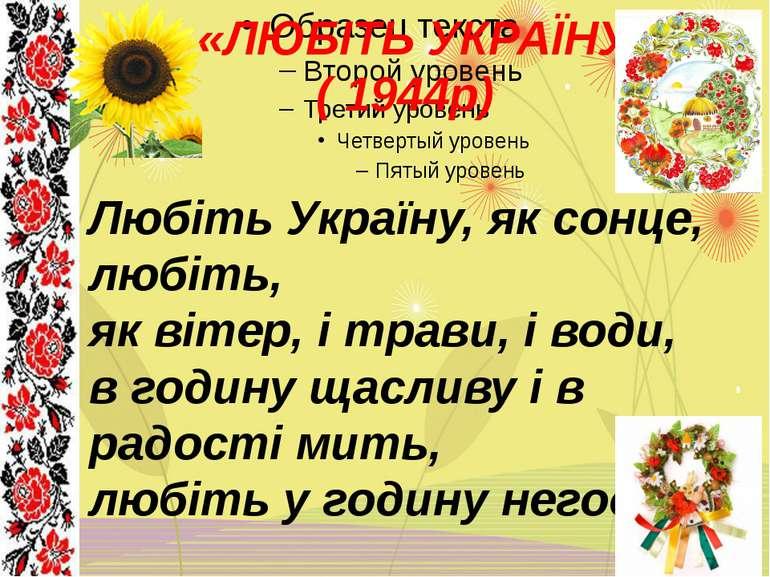 «ЛЮБІТЬ УКРАЇНУ» ( 1944р) Любіть Україну, як сонце, любіть, як вітер, і трави...
