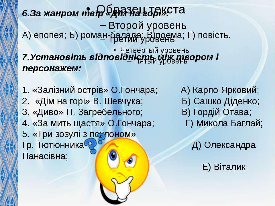 6.За жанром твір «Дім на горі»: А) епопея; Б) роман-балада; В)поема; Г) повіс...