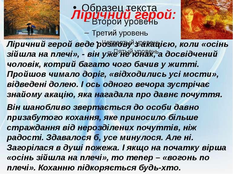 Ліричний герой: Ліричний герой веде розмову з акацією, коли «осінь зійшла на ...