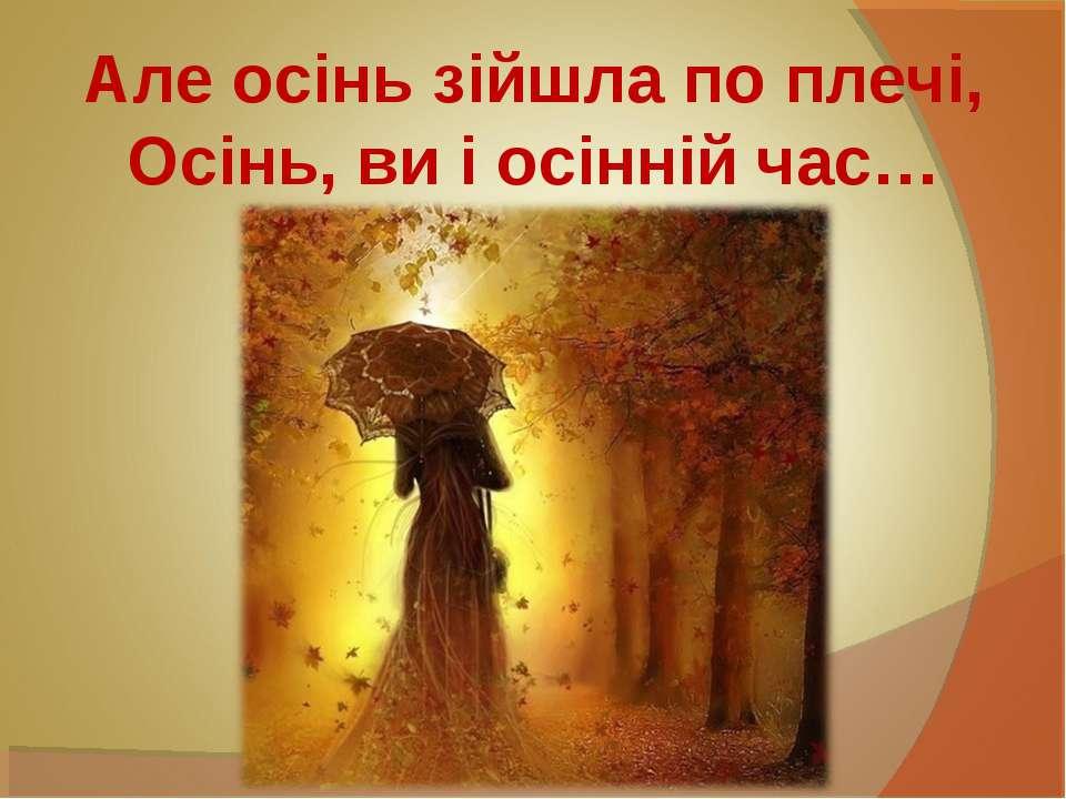 Але осінь зійшла по плечі, Осінь, ви і осінній час…