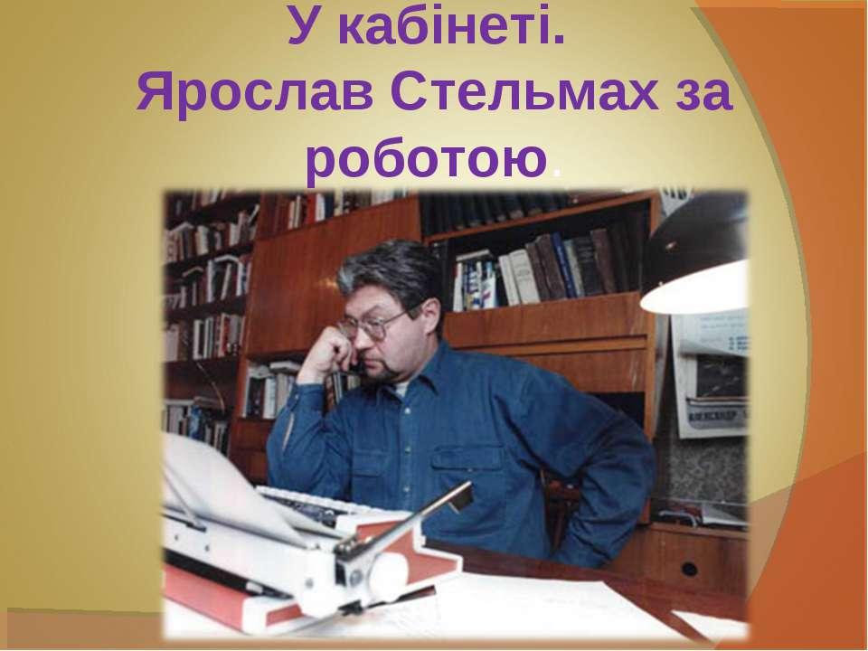 У кабінеті. Ярослав Стельмах за роботою.