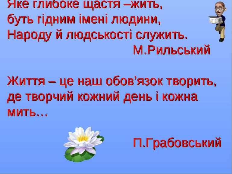 Яке глибоке щастя –жить, буть гідним імені людини, Народу й людськості служит...