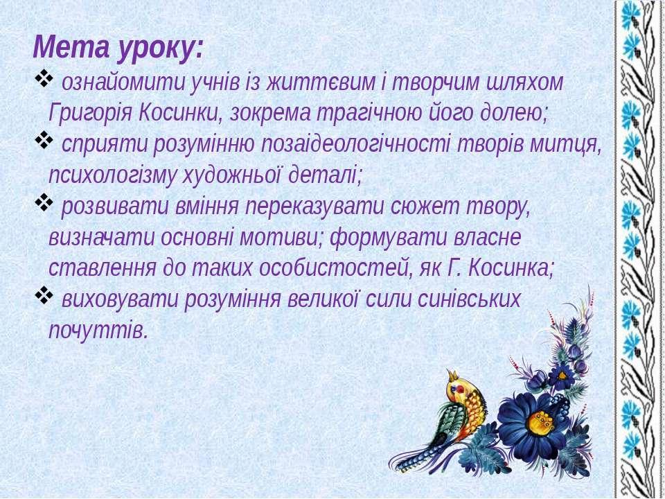 Мета уроку: ознайомити учнів із життєвим і творчим шляхом Григорія Косинки, з...