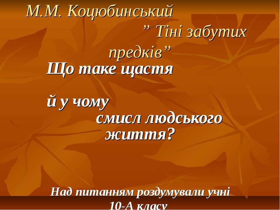 """М.М. Коцюбинський """" Тіні забутих предків"""" Що таке щастя й у чому смисл людськ..."""