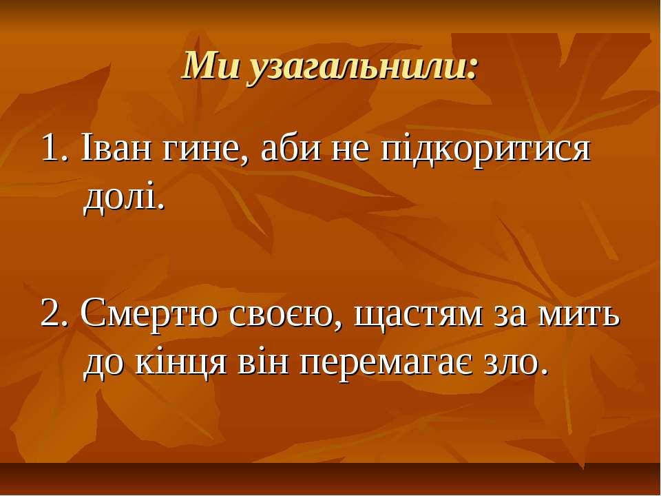 Ми узагальнили: 1. Іван гине, аби не підкоритися долі. 2. Смертю своєю, щастя...