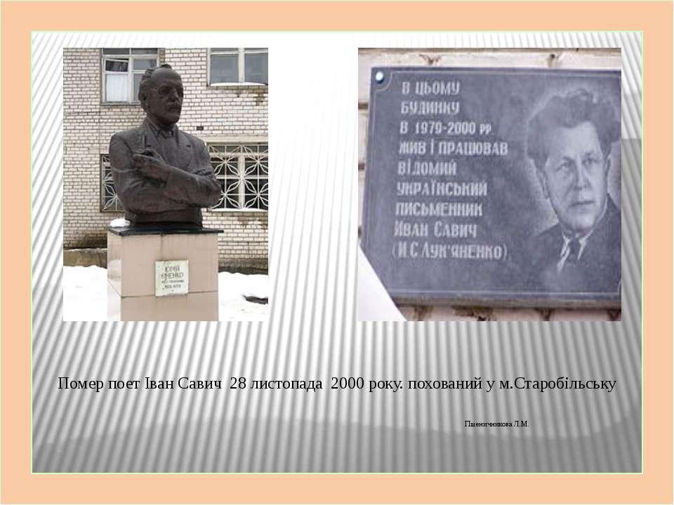 Помер поет Іван Савич 28 листопада 2000 року. похований у м.Старобільську Пше...