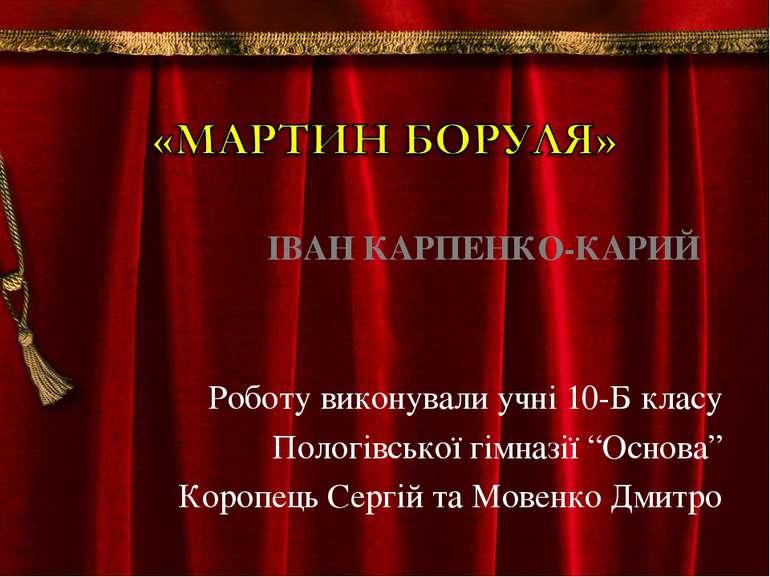 """ІВАН КАРПЕНКО-КАРИЙ Роботу виконували учні 10-Б класу Пологівської гімназії """"..."""