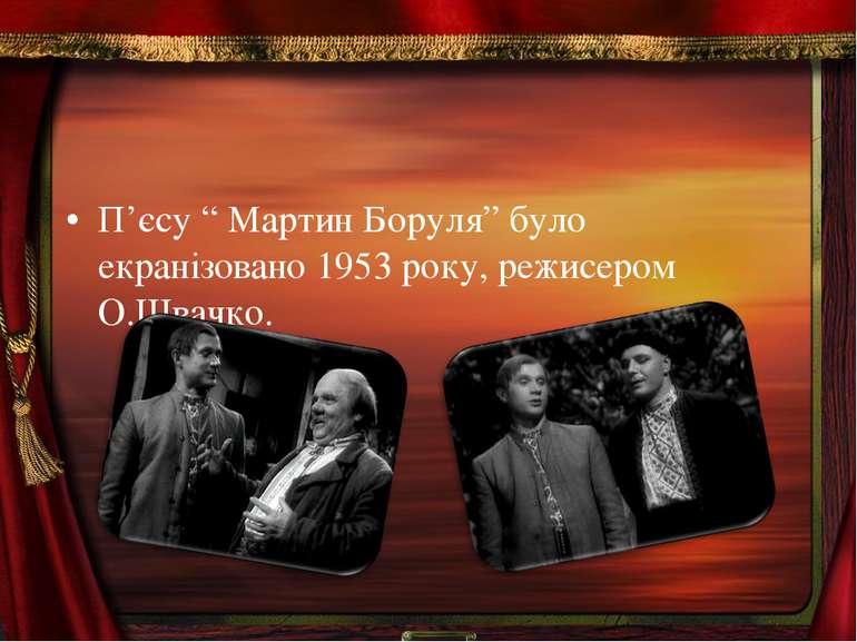 """П'єсу """" Мартин Боруля"""" було екранізовано 1953 року, режисером О.Швачко."""