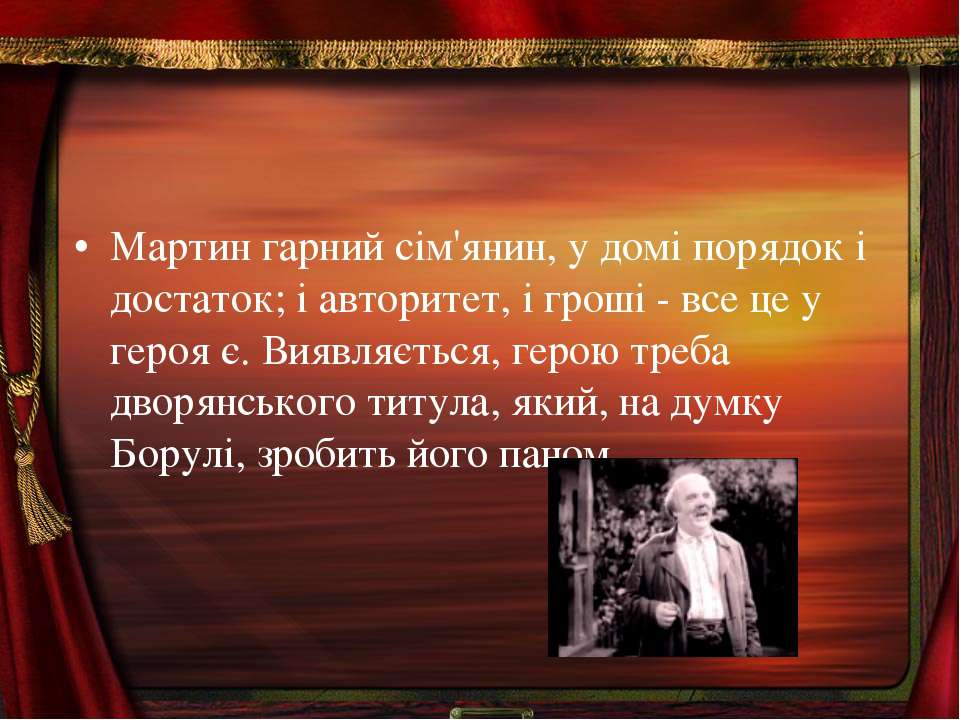 Мартин гарний сiм'янин, у домi порядок i достаток; i авторитет, i гроші - все...