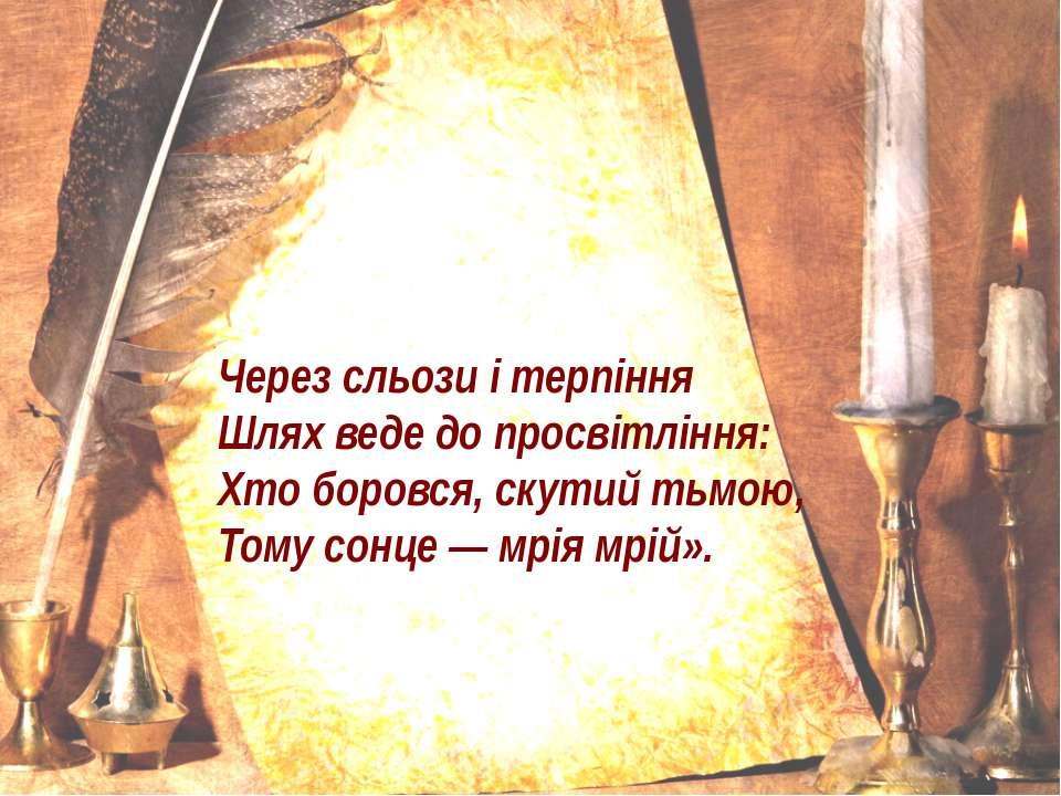 Через сльози і терпіння Шлях веде до просвітління: Хто боровся, скутий тьмою,...