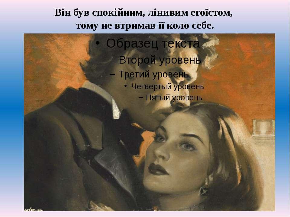 Вiн був спокiйним, лiнивим егоïстом, тому не втримав ïï коло себе.