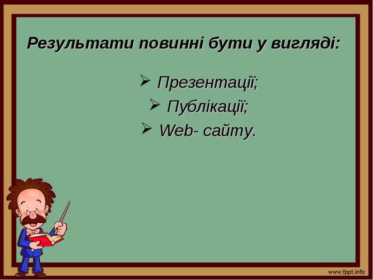 Результати повинні бути у вигляді: Презентації; Публікації; Web- сайту.