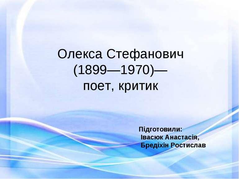Олекса Стефанович (1899—1970)— поет, критик Підготовили: Івасюк Анастасія, Бр...