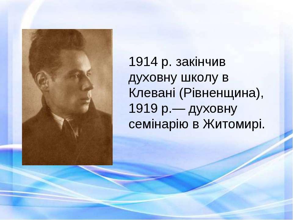 1914 р. закінчив духовну школу в Клевані (Рівненщина), 1919 р.— духовну семін...