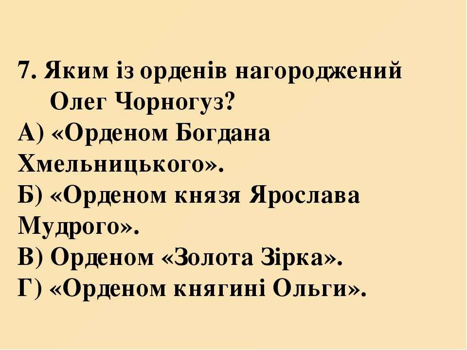 7. Яким із орденів нагороджений Олег Чорногуз? А) «Орденом Богдана Хмельницьк...