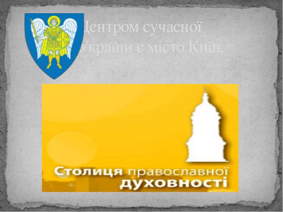 Центром сучасної України є місто Київ.