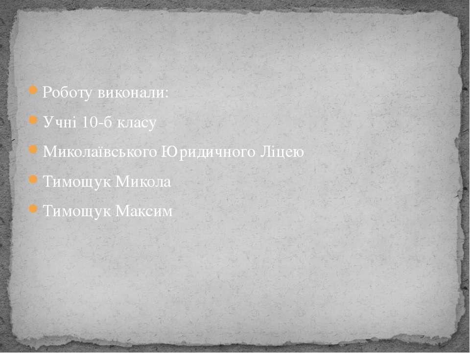 Роботу виконали: Учні 10-б класу Миколаївського Юридичного Ліцею Тимощук Мико...