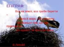 ЕПІГРАФ: Все на землі, все треба берегти – І птаха й звіра, і оту рослину, ...