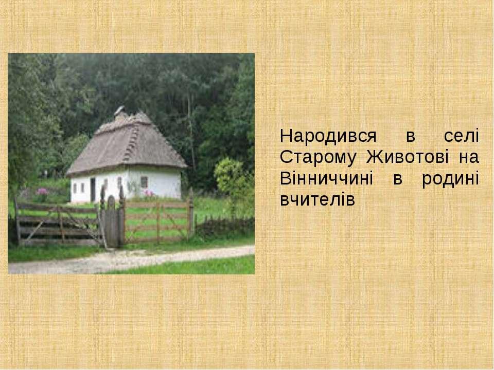Народився в селі Старому Животові на Вінниччині в родині вчителів