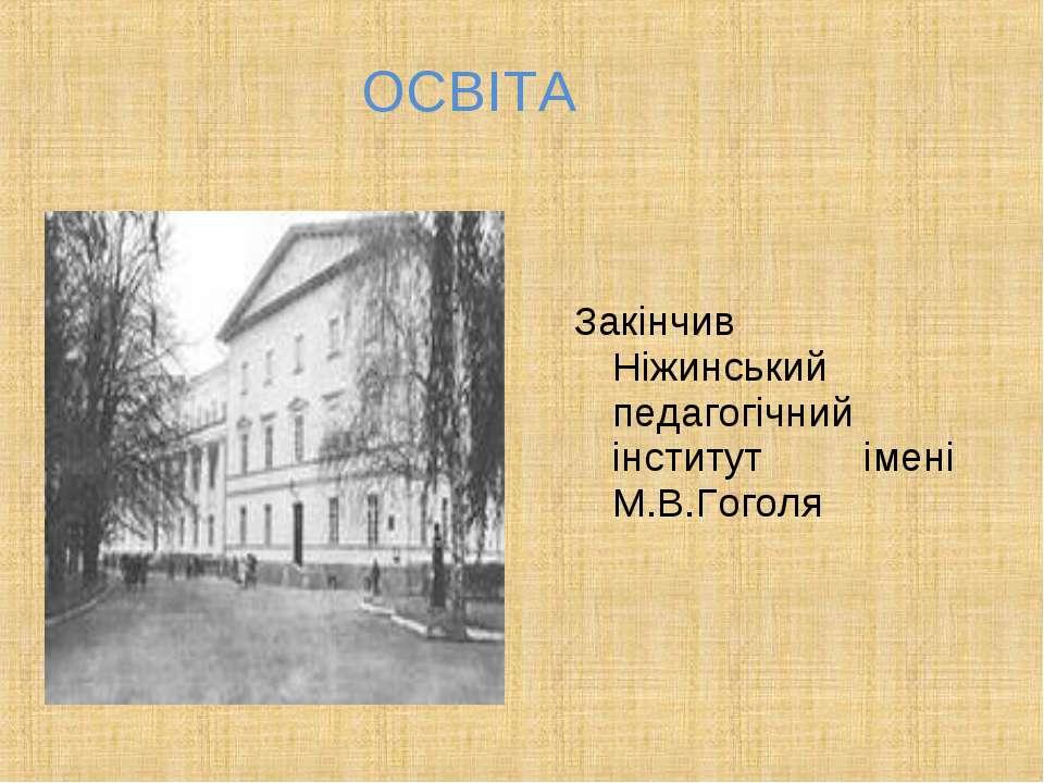 ОСВІТА Закінчив Ніжинський педагогічний інститут імені М.В.Гоголя