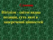 Словник Нігілізм - світоглядна позиція, суть якої в запереченні цінностей