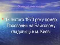 17 лютого 1970 року помер. Похований на Байковому кладовищі в м. Києві. Основ...