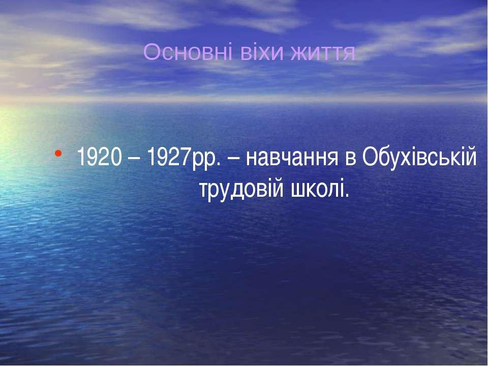 1920 – 1927рр. – навчання в Обухівській трудовій школі. Основні віхи життя