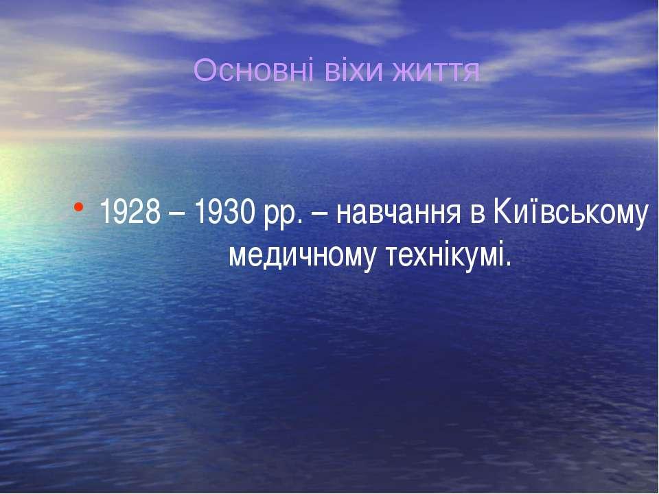 1928 – 1930 рр. – навчання в Київському медичному технікумі. Основні віхи життя