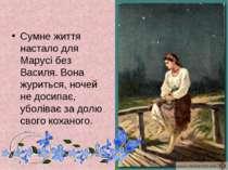 Сумне життя настало для Марусі без Василя. Вона журиться, ночей не досипає, у...