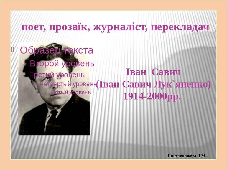 поет, прозаїк, журналіст, перекладач Іван Савич (Іван Савич Лук`яненко) 1914-...