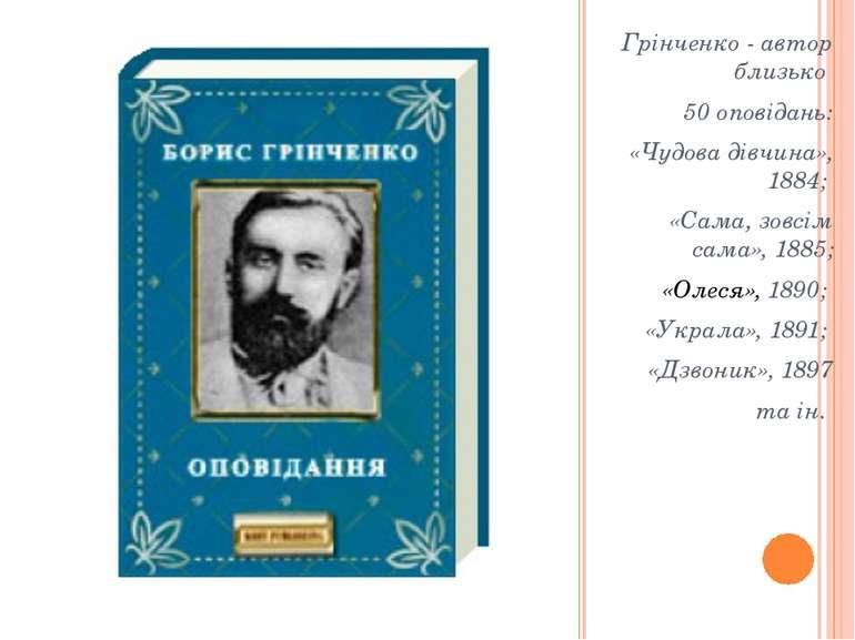 Грінченко - автор близько 50 оповідань: «Чудова дівчина», 1884; «Сама, зовсім...