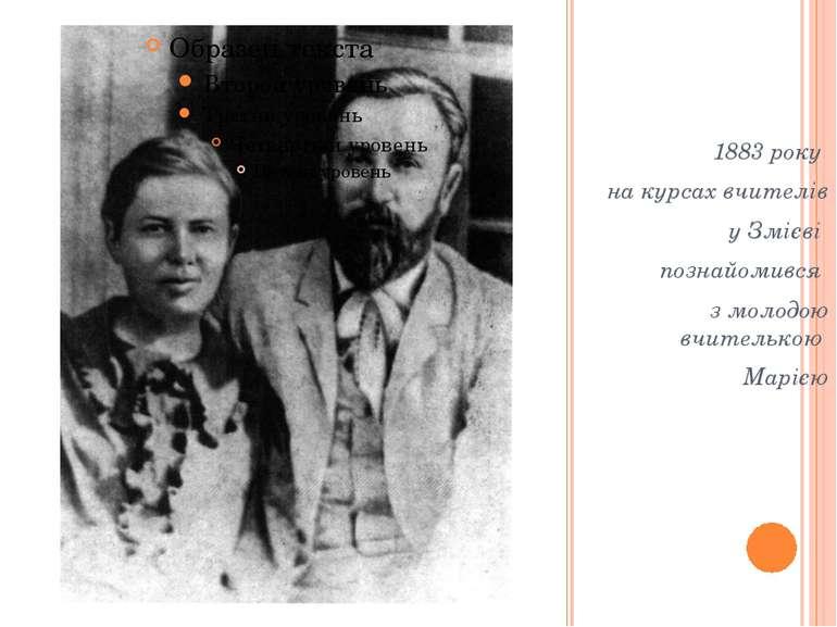 1883 року на курсах вчителів у Змієві познайомився з молодою вчителькою Марією