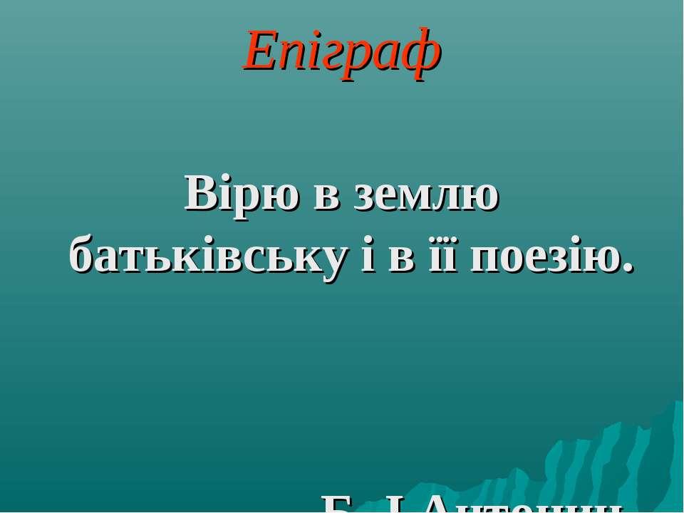 Епіграф Вірю в землю батьківську і в її поезію. Б.-І.Антонич