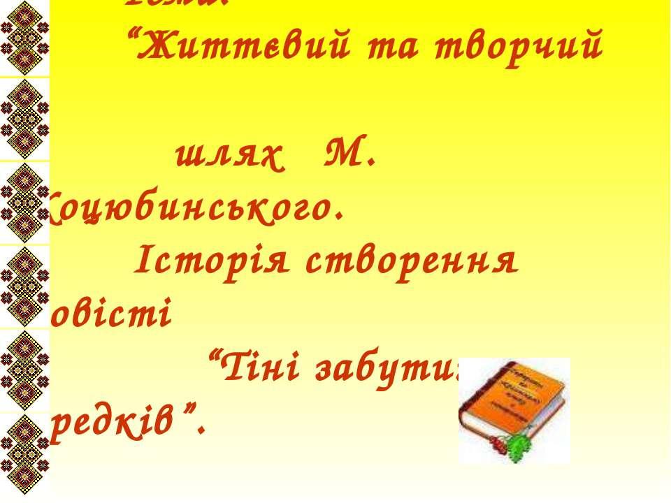 """Тема: """"Життєвий та творчий шлях М. Коцюбинського. Історія створення повісті """"..."""