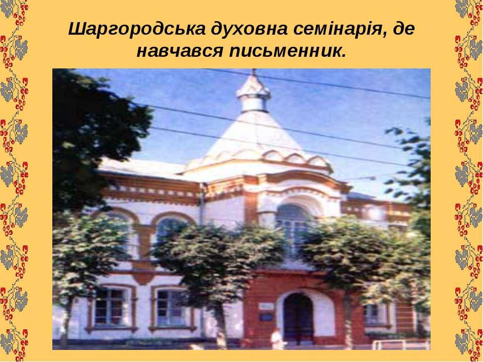 Шаргородська духовна семінарія, де навчався письменник.