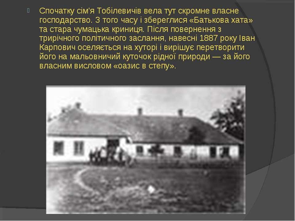 Спочатку сім'я Тобілевичів вела тут скромне власне господарство. З того часу ...