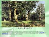 І. Шишкін. Дубовий ліс Шишкін є дивним знавцем рослинних форм, що відтворює ї...