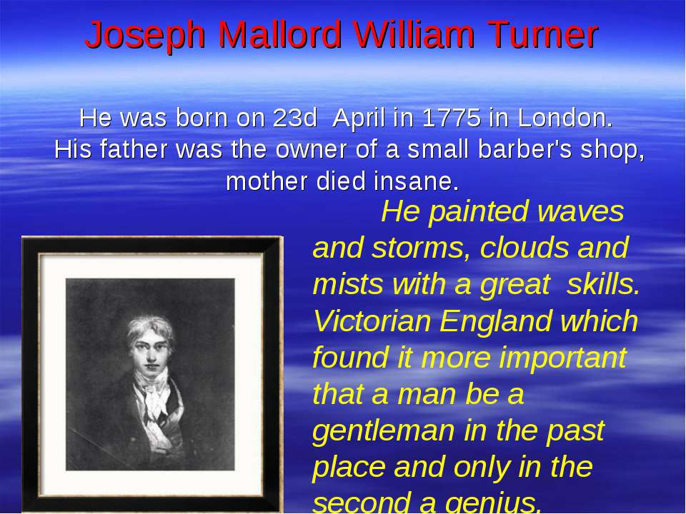Joseph Mallord William Turner He was born on 23d April in 1775 in London. His...