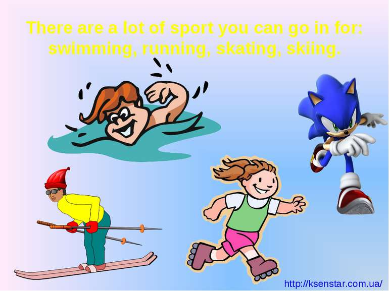 There are a lot of sport you can go in for: swimming, running, skating, skiing.