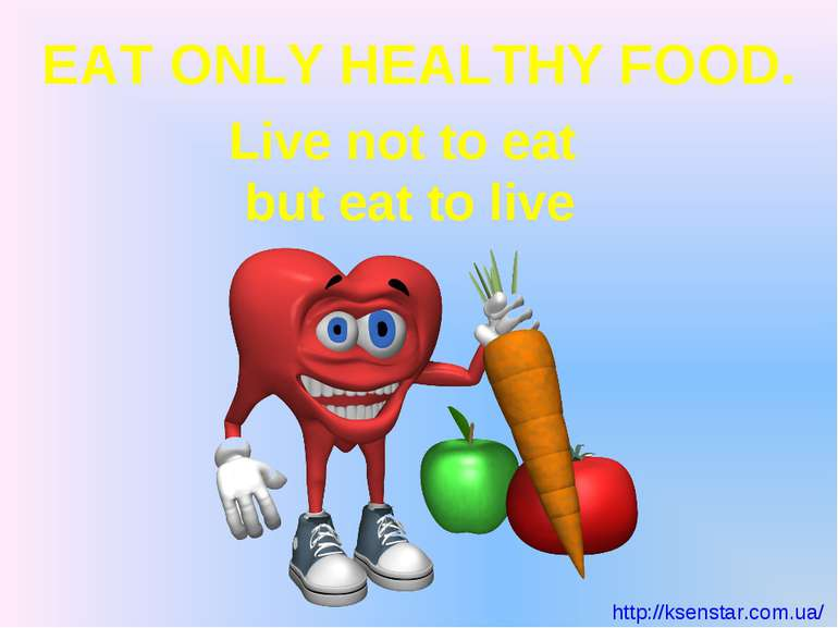 EAT ONLY HEALTHY FOOD. Live not to eat but eat to live