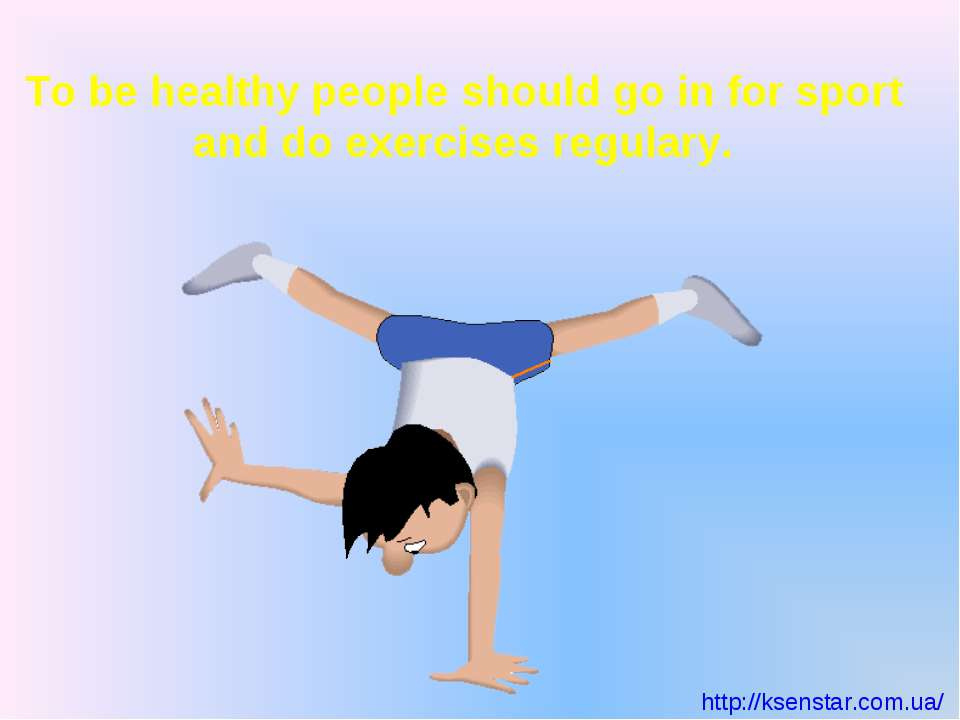 To be healthy people should go in for sport and do exercises regulary.