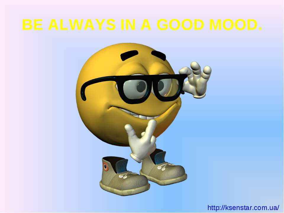 BE ALWAYS IN A GOOD MOOD.