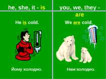 you, we, they - are he, she, it - is Йому холодно. Нам холодно. He is cold. W...